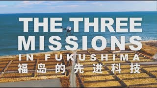 「THE THREE MISSIONS IN FUKUSHIMA 福岛的先进科技」